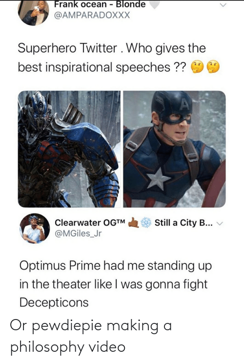 Frank Ocean: Frank ocean - Blonde  @AMPARADOXXX  Superhero Twitter . Who gives the  best inspirational speeches ??  Still a City B...  Clearwater OG™  @MGiles_Jr  Optimus Prime had me standing up  in the theater like I was gonna fight  Decepticons Or pewdiepie making a philosophy video
