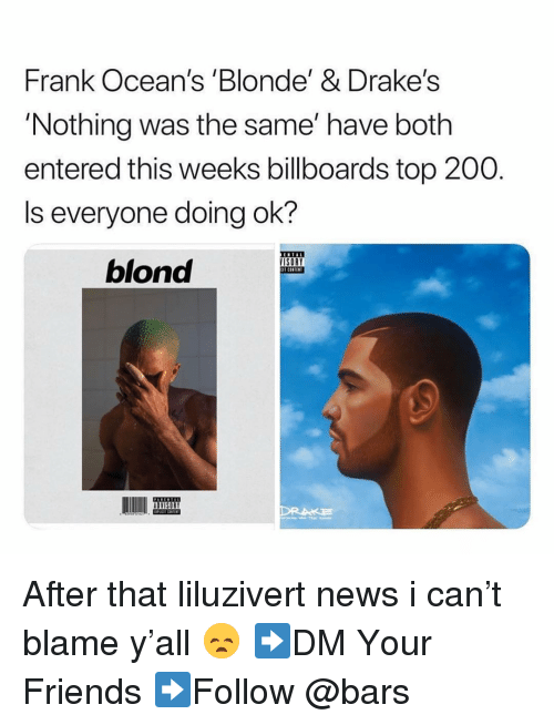 Bailey Jay, Friends, and Memes: Frank Ocean's Blonde'& Drake's  'Nothing was the same' have both  entered this weeks billboards top 200.  Is everyone doing ok?  ISORY  T CONTEN  blond After that liluzivert news i can't blame y'all 😞 ➡️DM Your Friends ➡️Follow @bars