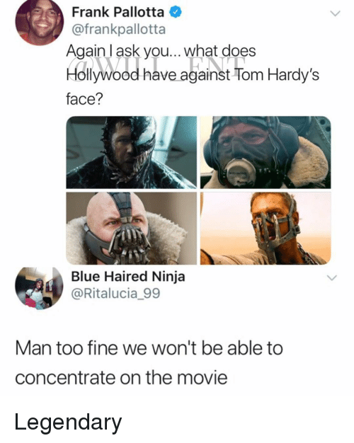 Memes, Blue, and Movie: Frank Pallotta  @frankpallotta  Again I ask you... what does  Hollyawood have against Tom Hardy's  face?  Blue Haired Ninja  @Ritalucia_99  Man too fine we won't be able to  concentrate on the movie Legendary