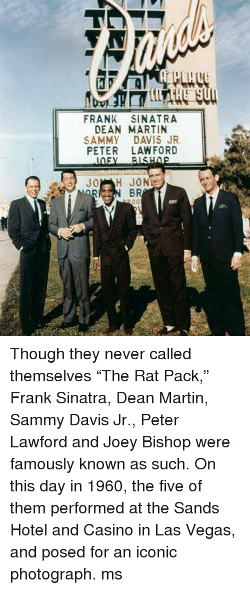 """Memes, Las Vegas, and Casino: FRANK SINATRA  DEAN MARTIN  SAMMY DAVIS JR.  PETER LAW FORD  H JON  00 Though they never called themselves """"The Rat Pack,"""" Frank Sinatra, Dean Martin, Sammy Davis Jr., Peter Lawford and Joey Bishop were famously known as such. On this day in 1960, the five of them performed at the Sands Hotel and Casino in Las Vegas, and posed for an iconic photograph. ms"""