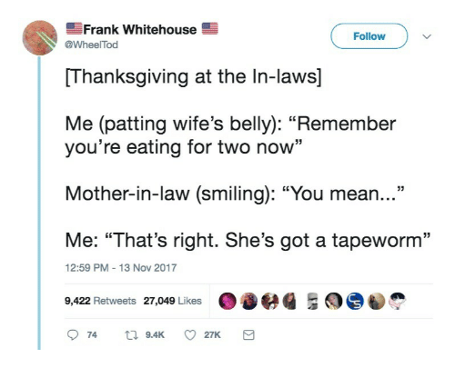 """in laws: Frank Whitehouse  Follow  @WheelTod  Thanksgiving at the In-laws]  Me (patting wife's belly): """"Remember  you're eating for two now""""  Mother-in-law (smiling): """"You mean...""""  Me: """"That's right. She's got a tapeworm""""  9,422 Retweets 27,049 Likes 036  12:59 PM-13 Nov 2017"""