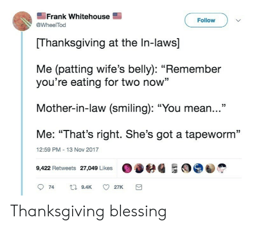 """in laws: Frank Whitehouse  @WheelTod  Follow  Thanksgiving at the In-laws]  Me (patting wife's belly): """"Remember  you're eating for two now""""  Mother-in-law (smiling): """"You mean...""""  Me: """"That's right. She's got a tapeworm""""  9422 Retweets 27,049 Likeseg ES  12:59 PM 13 Nov 2017 Thanksgiving blessing"""