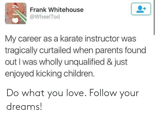 Children, Love, and Parents: Frank Whitehouse  @WheelTod  My career as a karate instructor was  tragically curtailed when parents found  out I was wholly unqualified & just  enjoyed kicking children Do what you love. Follow your dreams!