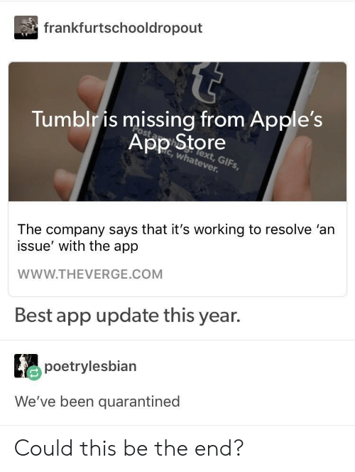 its working: frankfurtschooldropout  Tumblr is missing from Apple's  App Store  c, whatever  lext, GIFs,  The company says that it's working to resolve 'an  issue' with the app  WWW.THEVERGE.COM  Best app update this year.  poetrylesbian  We've been quarantined Could this be the end?
