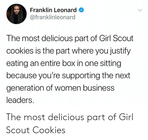 Supporting: Franklin Leonard  @franklinleonard  The most delicious part of Girl Scout  cookies is the part where you justify  eating an entire box in one sitting  because you're supporting the next  generation of women business  leaders. The most delicious part of Girl Scout Cookies