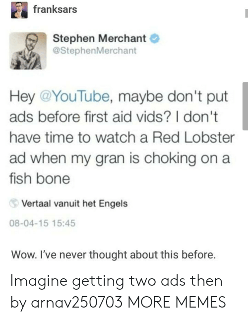 Dank, Memes, and Stephen: franksars  Stephen Merchant  @StephenMerchant  Hey @YouTube, maybe don't put  ads before first aid vids? I don't  have time to watch a Red Lobster  ad when my gran is choking on a  fish bone  Vertaal vanuit het Engels  08-04-15 15:45  Wow. I've never thought about this before. Imagine getting two ads then by arnav250703 MORE MEMES