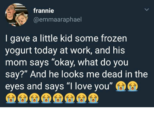 """Frozen, Love, and Work: frannie  @emmaaraphael  MUFFIN  I gave a little kid some frozen  yogurt today at work, and his  mom says """"okay, what do you  say?"""" And he looks me dead in the  eyes and says """"I love you"""""""