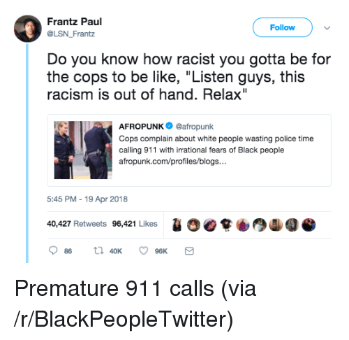 """Be Like, Blackpeopletwitter, and Police: Frantz Paul  @LSN Frantz  Follow  Do you know how racist you gotta be for  the cops to be like, """"Listen guys, this  racism is out of hand. Relax""""  AFROPUNK@afropunk  Cops complain about white people wasting police time  calling 911 with irrational fears of Black people  afropunk.com/profiles/blogs  5:45 PM - 19 Apr 2018  1  40,427 Retweets 96,421 Likes <p>Premature 911 calls (via /r/BlackPeopleTwitter)</p>"""