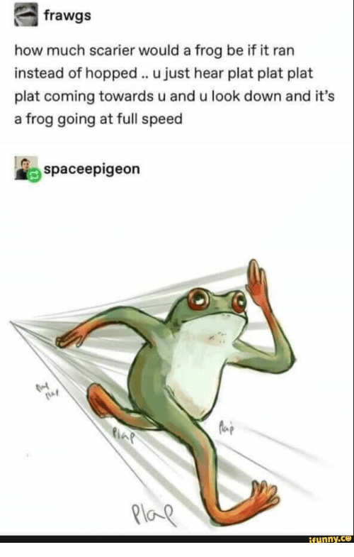 How, Speed, and Frog: frawgs  how much scarier would a frog be if it ran  instead of hopped u just hear plat plat plat  plat coming towards u and u look down and it's  a frog going at full speed  spaceepigeon  ifunny.ce
