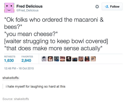 "Hateness: Fred Delicious  Follow  @Fred Delicious  ""Ok folks who ordered the macaroni &  bees?""  ""you mean cheese?""  Dwaiter struggling to keep bowl covered]  ""that does make more sense actually""  RETWEETS  FAVORITES  1,630 2,840  12:48 PM 18 Oct 2015  shakeitoffs:  i hate myself for laughing so hard at  this  Source: shakeitoffs"