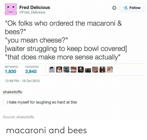 "Laughing So: Fred Delicious  Follow  @Fred_Delicious  ""Ok folks who ordered the macaroni &  bees?""  ""you mean cheese?""  [waiter struggling to keep bowl covered]  ""that does make more sense actually""  RETWEETS  FAVORITES  1,630  2,840  12:48 PM 18 Oct 2015  shakeitoffs:  i hate myself for laughing so hard at this  Source: shakeitoffs macaroni and bees"