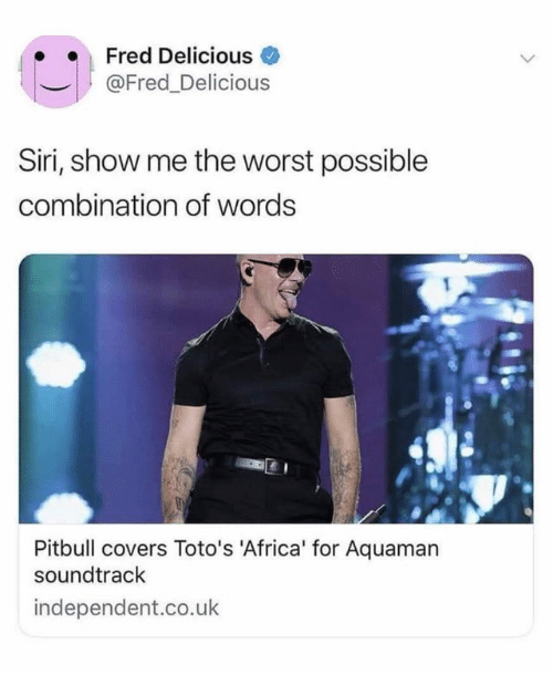 aquaman: Fred Delicious  @Fred_Delicious  Siri, show me the worst possible  combination of words  Pitbull covers Toto's 'Africa' for Aquaman  soundtrack  independent.co.uk