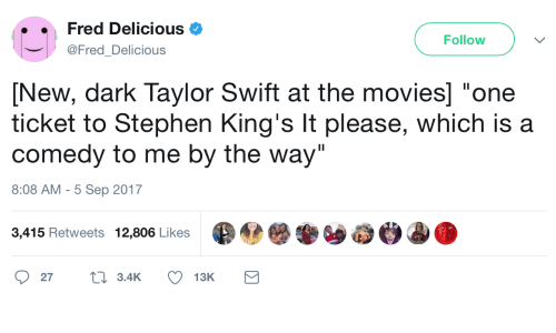 """Movies, Stephen, and Taylor Swift: Fred Delicious  @FredDelicious  Follow  [New, dark Taylor Swift at the movies] """"one  ticket to Stephen King's It please, which is a  comedy to me by the way""""  8:08 AM-5 Sep 2017  3,415 Retweets 12,806 Likes  27t 3.4K 13K"""