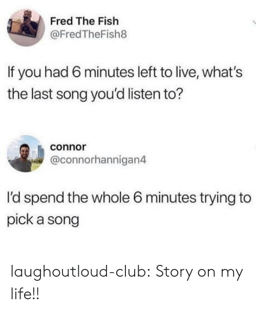 connor: Fred The Fish  @FredTheFish8  If you had 6 minutes left to live, what's  the last song you'd listen to?  connor  @connorhannigan4  I'd spend the whole 6 minutes trying to  pick a song laughoutloud-club:  Story on my life!!