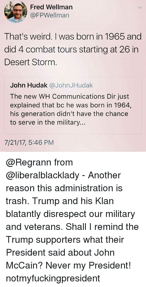 Combate: Fred Wellman  @FPWellman  That's weird. I was born in 1965 and  did 4 combat tours starting at 26 in  Desert Storm  John Hudak @JohnJHudak  The new WH Communications Dir just  explained that bc he was born in 1964,  his generation didn't have the chance  to serve in the military...  7/21/17, 5:46 PM @Regrann from @liberalblacklady - Another reason this administration is trash. Trump and his Klan blatantly disrespect our military and veterans. Shall I remind the Trump supporters what their President said about John McCain? Never my President! notmyfuckingpresident