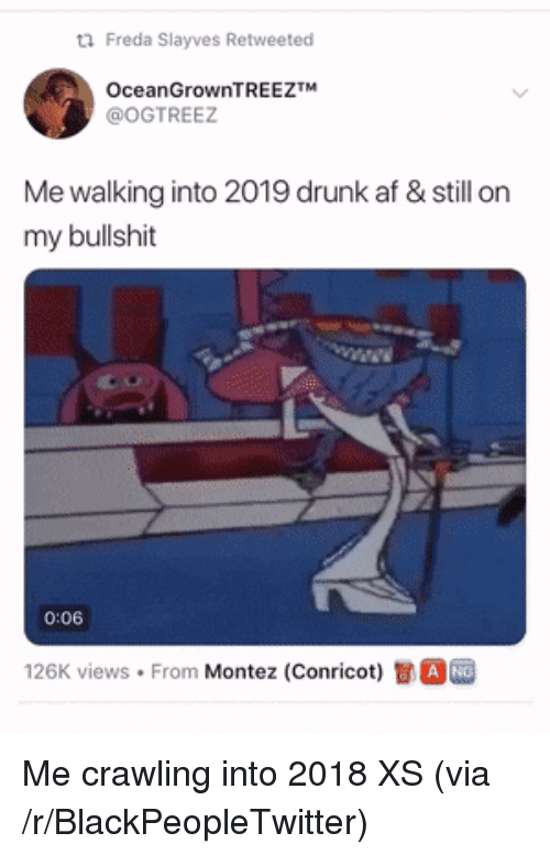 Drunk Af: Freda SIayves Retweeted  OceanGrownTREEZTM  @OGTREEZ  Me walking into 2019 drunk af & still on  my bullshit  1  0:06  126K views . From Montez (Conricot)司。 Me crawling into 2018 XS (via /r/BlackPeopleTwitter)
