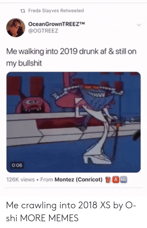 Drunk Af: Freda SIayves Retweeted  OceanGrownTREEZTM  @OGTREEZ  Me walking into 2019 drunk af & still on  my bullshit  1  0:06  126K views . From Montez (Conricot)司。 Me crawling into 2018 XS by O-shi MORE MEMES