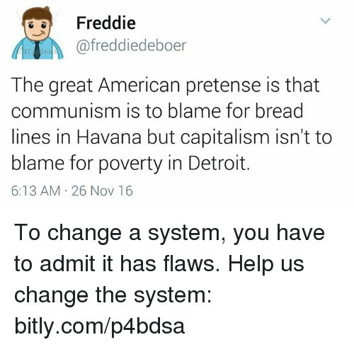 Detroit, Memes, and Capital: Freddie  A afreddiedeboer  The great American pretense is that  communism is to blame for bread  lines in Havana but capitalism isn't to  blame for poverty in Detroit.  6:13 AM 26 Nov 16 To change a system, you have to admit it has flaws.  Help us change the system: bitly.com/p4bdsa