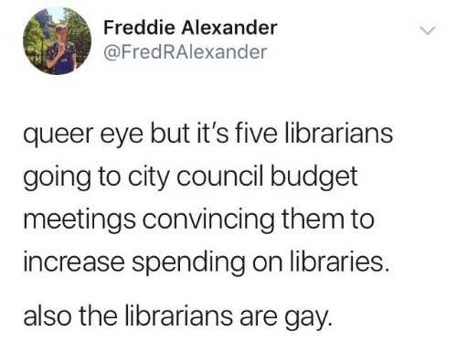 Budget, Libraries, and Eye: Freddie Alexander  @FredRAlexander  queer eye but it's five librarians  going to city council budget  meetings convincing them to  increase spending on libraries.  also the librarians are gay.