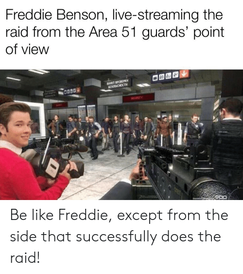 Be Like, Reddit, and Live: Freddie Benson, live-streaming the  raid from the Area 51 guards' point  of view  SYATP  SCACHOCTH  0280  900 Be like Freddie, except from the side that successfully does the raid!