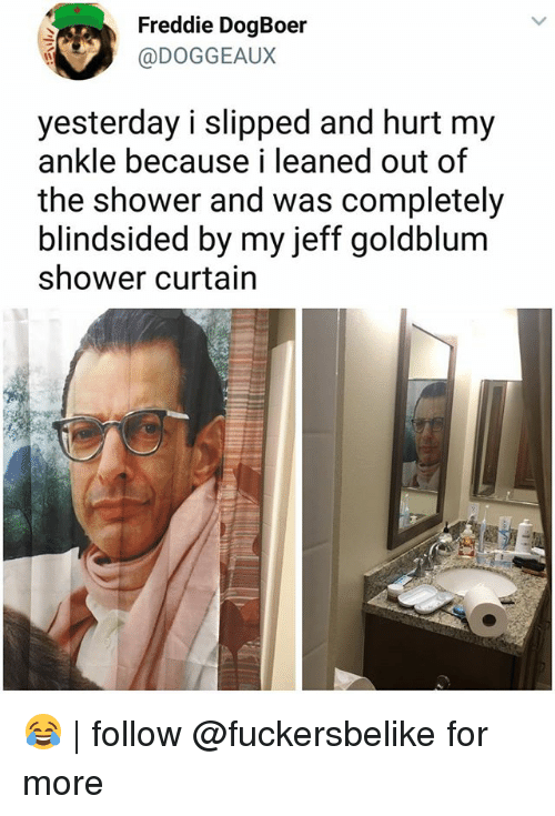 Memes, Shower, and Jeff Goldblum: Freddie DogBoer  @DOGGEAUX  yesterday i slipped and hurt my  ankle because i leaned out of  the shower and was completely  blindsided by my jeff goldblum  shower curtain 😂 | follow @fuckersbelike for more
