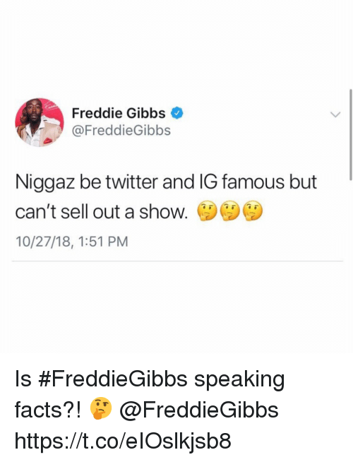freddie gibbs: Freddie Gibbs  @FreddieGibbs  Niggaz be twitter and IG famous but  can't sell out a shoW.  10/27/18, 1:51 PM Is #FreddieGibbs speaking facts?! 🤔 @FreddieGibbs https://t.co/eIOslkjsb8