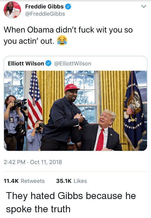 freddie gibbs: Freddie Gibbs  FreddieGibbs  When Obama didn't fuck wit you so  you actin' out.  Elliott Wilson@ElliottWilsorn  2:42 PM Oct 11, 2018  11.4K Retweets 35.1K Like:s They hated Gibbs because he spoke the truth