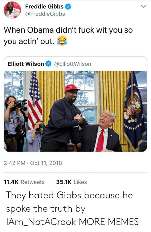 freddie gibbs: Freddie Gibbs  FreddieGibbs  When Obama didn't fuck wit you so  you actin' out.  Elliott Wilson@ElliottWilsorn  2:42 PM Oct 11, 2018  11.4K Retweets 35.1K Like:s They hated Gibbs because he spoke the truth by IAm_NotACrook MORE MEMES