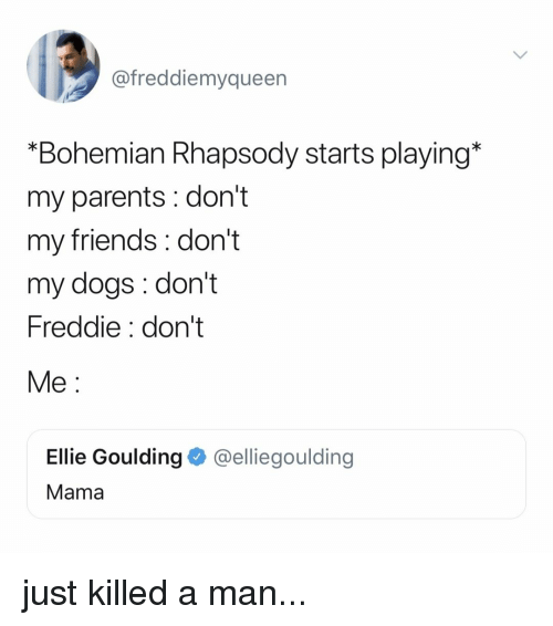 """Dogs, Friends, and Parents: @freddiemyqueen  """"Bohemian Rhapsody starts playing*  my parents : don't  my friends: don't  my dogs: don't  Freddie: don't  Me:  Ellie Goulding @elliegoulding  Mama just killed a man..."""