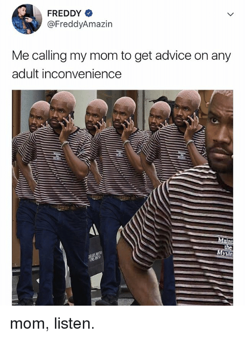 Advice, Inconvenience, and Relatable: FREDDY  @FreddyAmazin  Me calling my mom to get advice on any  adult inconvenience mom, listen.