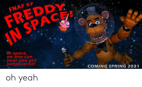 Yeah, Space, and Spring: FREDDY  IN SPACE  FNAF 57  Thispace,  no one can  hear you get  jumpscared!  COMING SPRING 2031 oh yeah