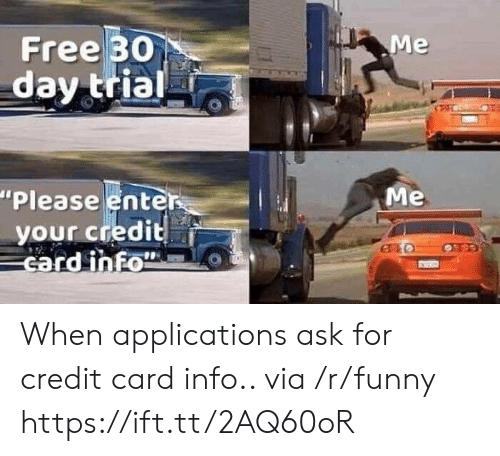"""Funny, Free, and Ask: Free 30  day trial  """"Please enter  your credit  card inFo  Me When applications ask for credit card info.. via /r/funny https://ift.tt/2AQ60oR"""