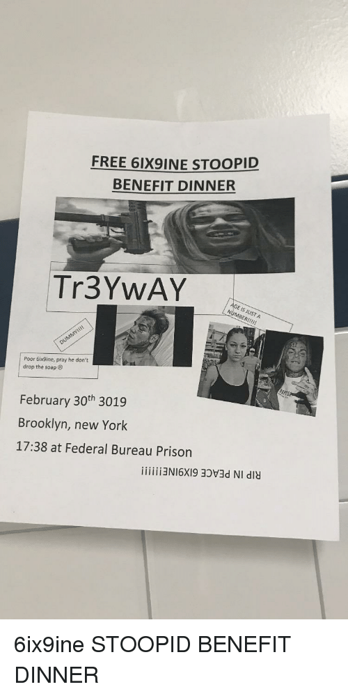 New York, Brooklyn, and Prison: FREE 6IX9İNE STOOPID  BENEFIT DINNER  Tr3YwAY  Poor 6ix9ine, pray he don't  drop the soap  February 30th 3019  Brooklyn, new York  17:38 at Federal Bureau Prison