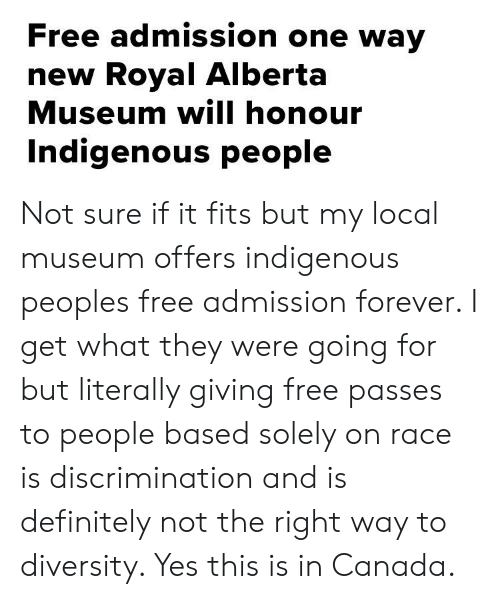 Definitely, Tumblr, and Canada: Free admission one way  new Royal Alberta  Museum will honour  Indigenous people Not sure if it fits but my local museum offers indigenous peoples free admission forever. I get what they were going for but literally giving free passes to people based solely on race is discrimination and is definitely not the right way to diversity. Yes this is in Canada.