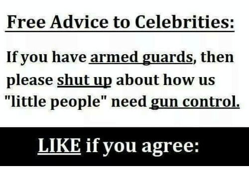 "Advice, Memes, and Shut Up: Free Advice to Celebrities:  If you have armed guards, then  please shut up about how us  ""little people"" need gun control.  LIKE if you agree:"
