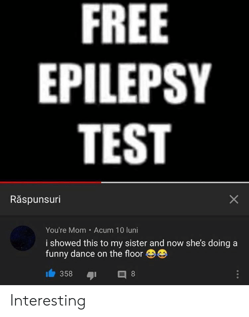 Funny, Free, and Test: FREE  EPILEPSY  TEST  Răspunsuri  You're Mom Acum 10 luni  i showed this to my sister and now she's doing a  funny dance on the floor  358  E 8  X Interesting