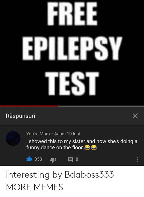 Dank, Funny, and Memes: FREE  EPILEPSY  TEST  Răspunsuri  You're Mom Acum 10 luni  i showed this to my sister and now she's doing a  funny dance on the floor  358  E 8  X Interesting by Bdaboss333 MORE MEMES