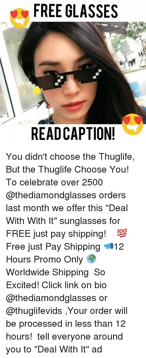 """Click, Memes, and Free: FREE GLASSES  READCAPTION! You didn't choose the Thuglife, But the Thuglife Choose You! ㅤㅤ To celebrate over 2500 @thediamondglasses orders last month we offer this """"Deal With With It"""" sunglasses for FREE just pay shipping! ㅤㅤ 💯Free just Pay Shipping 📣12 Hours Promo Only 🌍Worldwide Shipping ㅤㅤ So Excited! Click link on bio @thediamondglasses or @thuglifevids ,Your order will be processed in less than 12 hours! ㅤㅤ tell everyone around you to """"Deal With It"""" ad"""