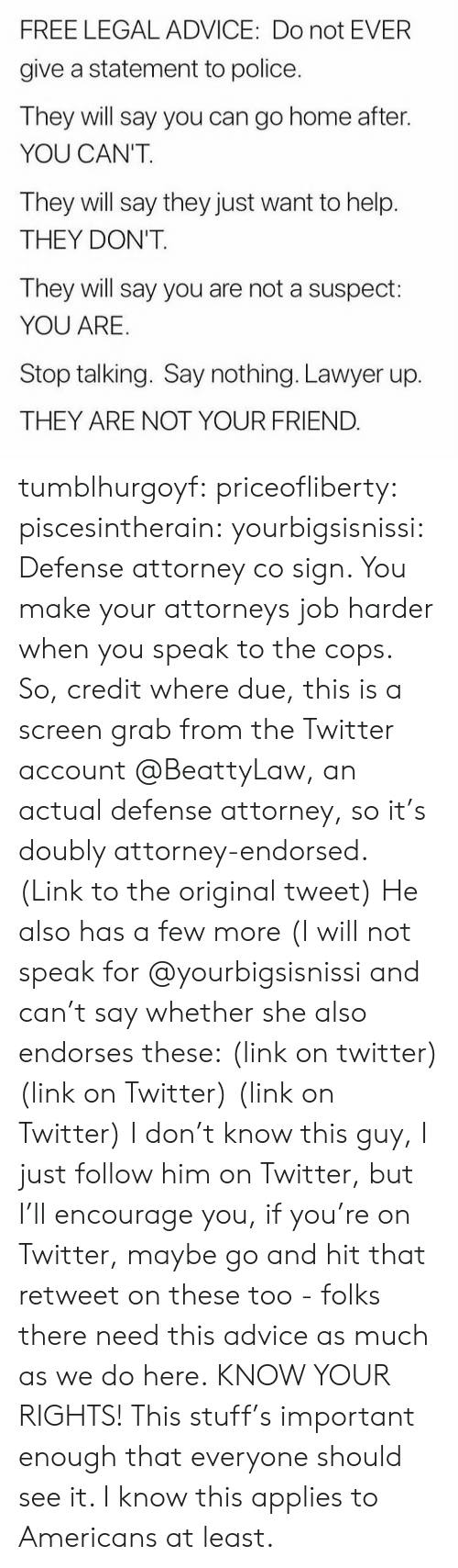 Advice, Lawyer, and Police: FREE LEGAL ADVICE: Do not EVER  give a statement to police  They will say you can go home after.  YOU CAN'T  They will say they just want to help.  THEY DON'T.  They will say you are not a suspect:  YOU ARE  Stop talking. Say nothing. Lawyer up.  THEY ARE NOT YOUR FRIEND tumblhurgoyf: priceofliberty:  piscesintherain:  yourbigsisnissi:  Defense attorney co sign.  You make your attorneys job harder when you speak to the cops.   So, credit where due, this is a screen grab from the Twitter account @BeattyLaw, an actual defense attorney, so it's doubly attorney-endorsed. (Link to the original tweet) He also has a few more (I will not speak for @yourbigsisnissi and can't say whether she also endorses these: (link on twitter) (link on Twitter) (link on Twitter) I don't know this guy, I just follow him on Twitter, but I'll encourage you, if you're on Twitter, maybe go and hit that retweet on these too - folks there need this advice as much as we do here.  KNOW YOUR RIGHTS!  This stuff's important enough that everyone should see it. I know this applies to Americans at least.