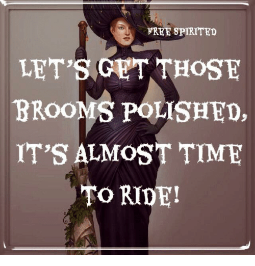 Memes, Free, and Time: FREE SPIRITED  BROOMS POLISHED,  IT'S ALMOST TIME  TO RIDE