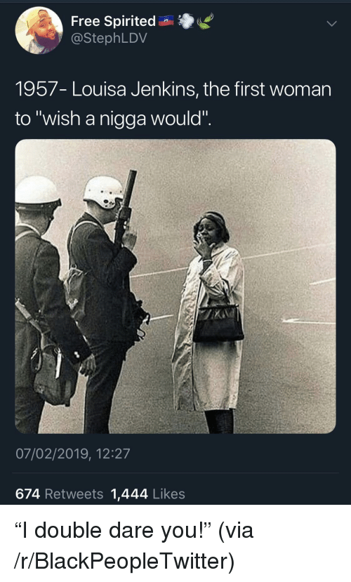 """Blackpeopletwitter, Free, and Dare: Free Spirited n  @StephLDV  1957- Louisa Jenkins, the first womarn  to """"wish a nigga would"""".  07/02/2019, 12:27  674 Retweets 1,444 Likes """"I double dare you!"""" (via /r/BlackPeopleTwitter)"""