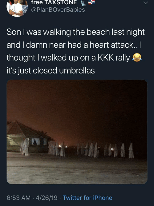Iphone, Kkk, and Twitter: free TAXSTONE  @PlanBOverBabies  Son I was walking the beach last night  and I damn near had a heart attack..I  thought I walked up on a KKK rally  it's just closed umbrellas  6:53 AM 4/26/19 Twitter for iPhone