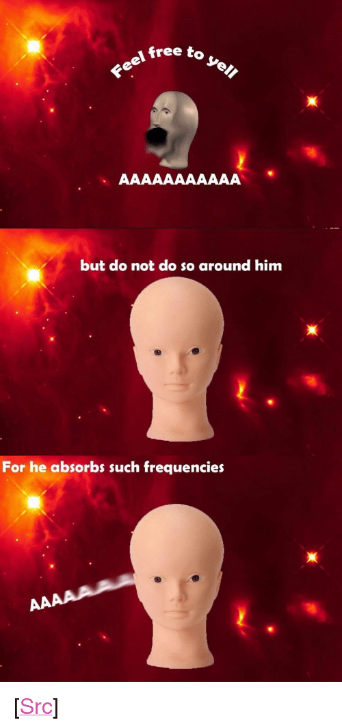 """Reddit, Free, and Be Careful: free to  but do not do so around him  For he absorbs such frequencies <p>[<a href=""""https://www.reddit.com/r/surrealmemes/comments/8fh13u/be_careful_when_you_y_e_l_l/"""">Src</a>]</p>"""