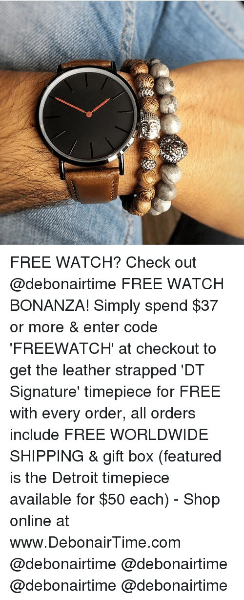 Detroit, Memes, and Free: FREE WATCH? Check out @debonairtime FREE WATCH BONANZA! Simply spend $37 or more & enter code 'FREEWATCH' at checkout to get the leather strapped 'DT Signature' timepiece for FREE with every order, all orders include FREE WORLDWIDE SHIPPING & gift box (featured is the Detroit timepiece available for $50 each) - Shop online at www.DebonairTime.com @debonairtime @debonairtime @debonairtime @debonairtime