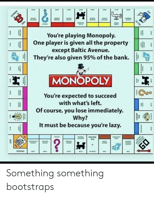 You Lose: FREE  You're playing Monopoly.  One player is given all the property  except Baltic Avenue.  They're also given 95% of the bank  MONOPOLY  You're expected to succeed  with what's left.  Of course, you lose immediately  Why?  It must be because you're lazy.  NTY  INCOME  TAX  OHNCE  ALIOND  ?  COLLEC  COECTC  ONT  CHEA  EA  VISTING  JUST  TS  CARC  PARKING  GO 10 Something something bootstraps