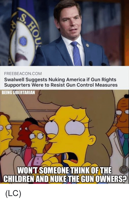 America, Memes, and Control: FREEBEACON.COM  Swalwell Suggests Nuking America if Gun Rights  Supporters Were to Resist Gun Control Measures  BEING LIBERTARIAN  WONT SOMEONE THINK OF THE  CHILDRENAND NUKE THE GUNOWNERS (LC)