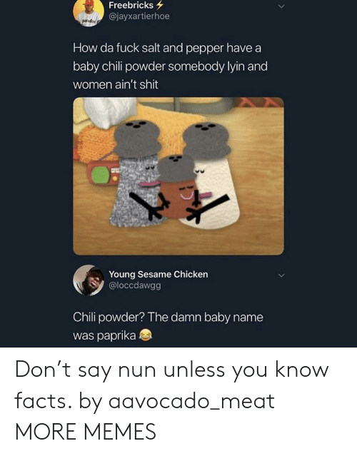 Dank, Facts, and Memes: Freebricks  @jayxartierhoe  How da fuck salt and pepper have a  baby chili powder somebody lyin and  women ain't shit  Young Sesame Chicken  @loccdawgg  Chili powder? The damn baby name  was paprika Don't say nun unless you know facts. by aavocado_meat MORE MEMES