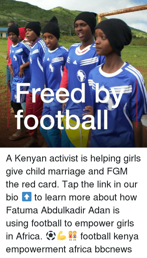 Africa, Football, and Girls: Freed b  footbal A Kenyan activist is helping girls give child marriage and FGM the red card. Tap the link in our bio ⬆️ to learn more about how Fatuma Abdulkadir Adan is using football to empower girls in Africa. ⚽️💪👭 football kenya empowerment africa bbcnews