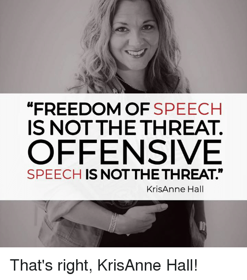 """Memes, Freedom, and Freedom of Speech: """"FREEDOM OF SPEECH  IS NOT THE THREAT.  OFFENSIVE  SPEECH IS NOTTHETHREAT.""""  KrisAnne Hall That's right, KrisAnne Hall!"""