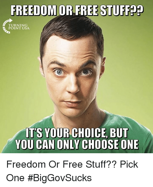 Choose One, Memes, and Free: FREEDOM OR FREE STUFF  TURNING  POINT USA  IT'S YOUR CHOICE, BUT  YOU CAN ONLY CHOOSE ONE Freedom Or Free Stuff?? Pick One #BigGovSucks